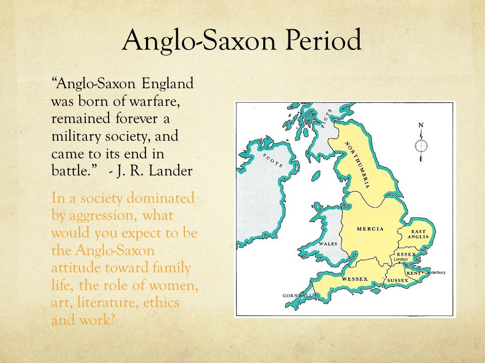 Anglo-Saxon Period Anglo-Saxon England was born of warfare, remained forever a military society, and came to its end in battle. - J. R. Lander.