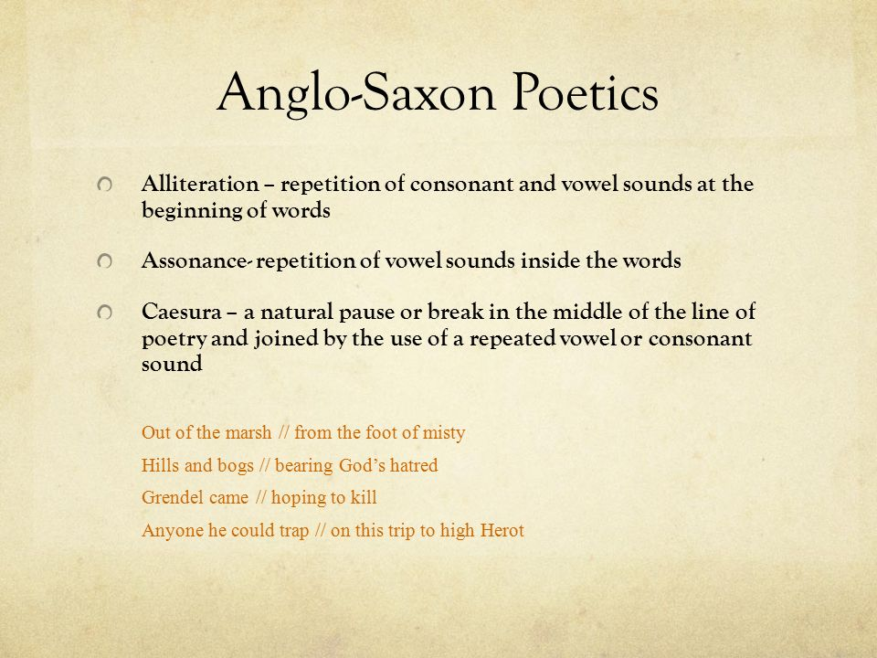 Anglo-Saxon Poetics Alliteration – repetition of consonant and vowel sounds at the beginning of words.
