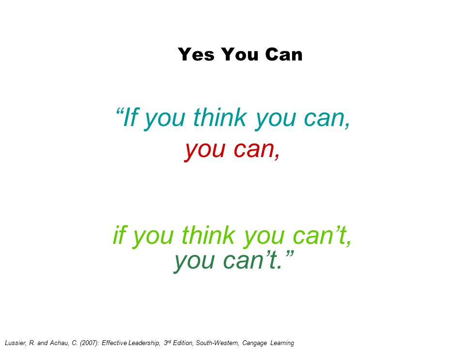 If you think you can, you can, if you think you can't, you can't.