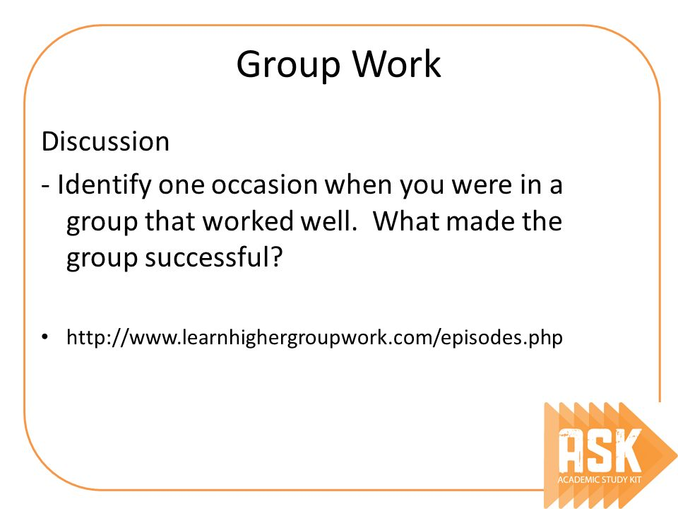 Group Work Discussion. - Identify one occasion when you were in a group that worked well. What made the group successful