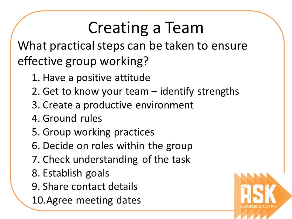 Creating a Team What practical steps can be taken to ensure effective group working Have a positive attitude.