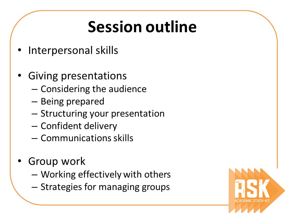 Session outline Interpersonal skills Giving presentations Group work