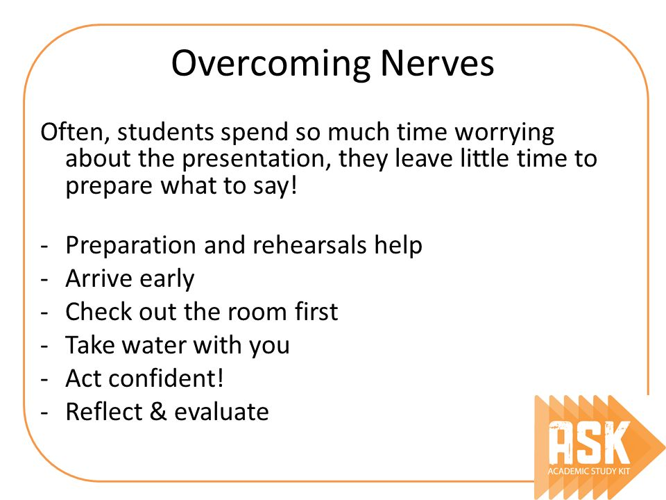Overcoming Nerves Often, students spend so much time worrying about the presentation, they leave little time to prepare what to say!