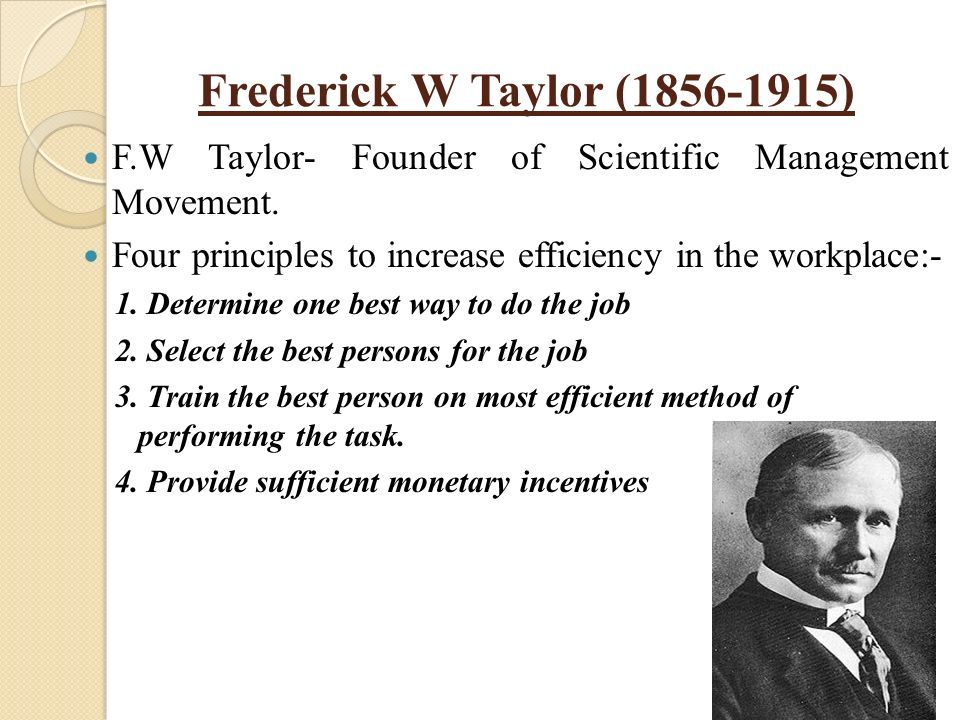 frederick w taylor s scientific management principles Frederick taylor's four principles of scientific management (2) scientifically select workers with skills and abilities to match each job and train them in the most efficient ways to accomplish tasks frederick taylor's four principles of scientific management (3).