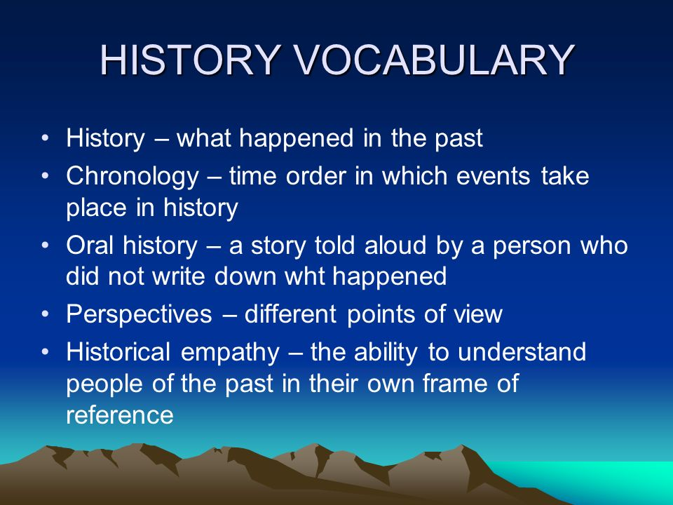 HISTORY VOCABULARY History – what happened in the past
