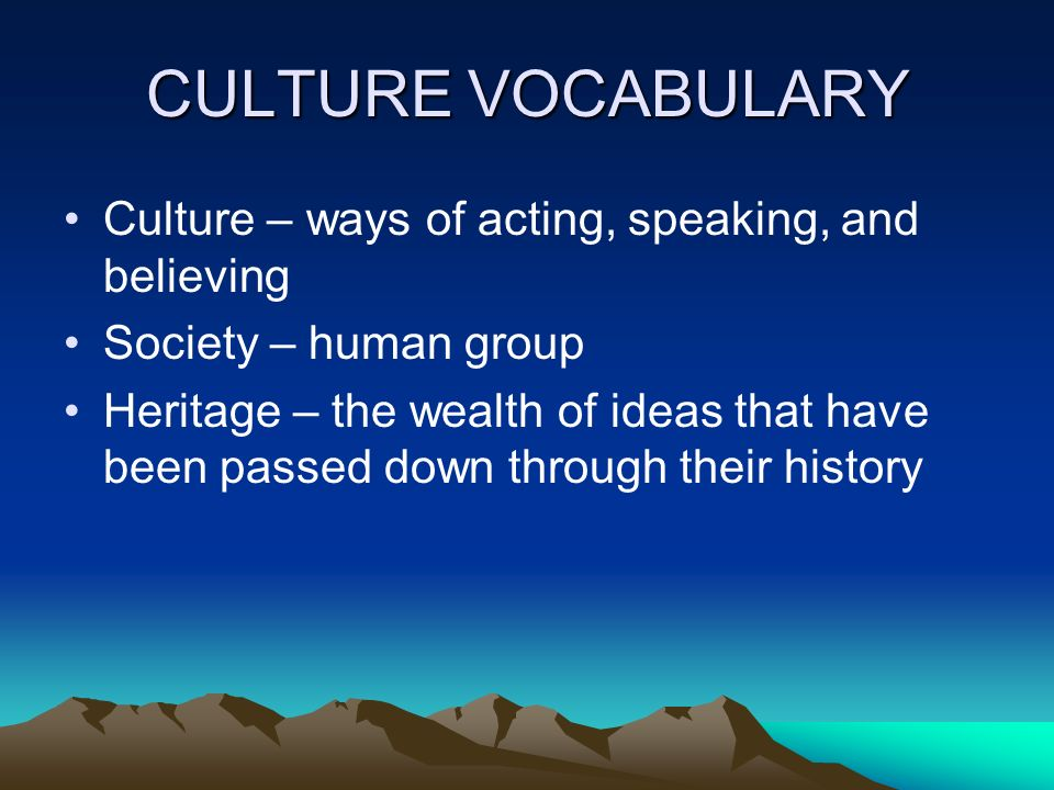 CULTURE VOCABULARY Culture – ways of acting, speaking, and believing
