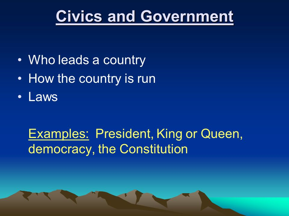 Civics and Government Who leads a country How the country is run Laws