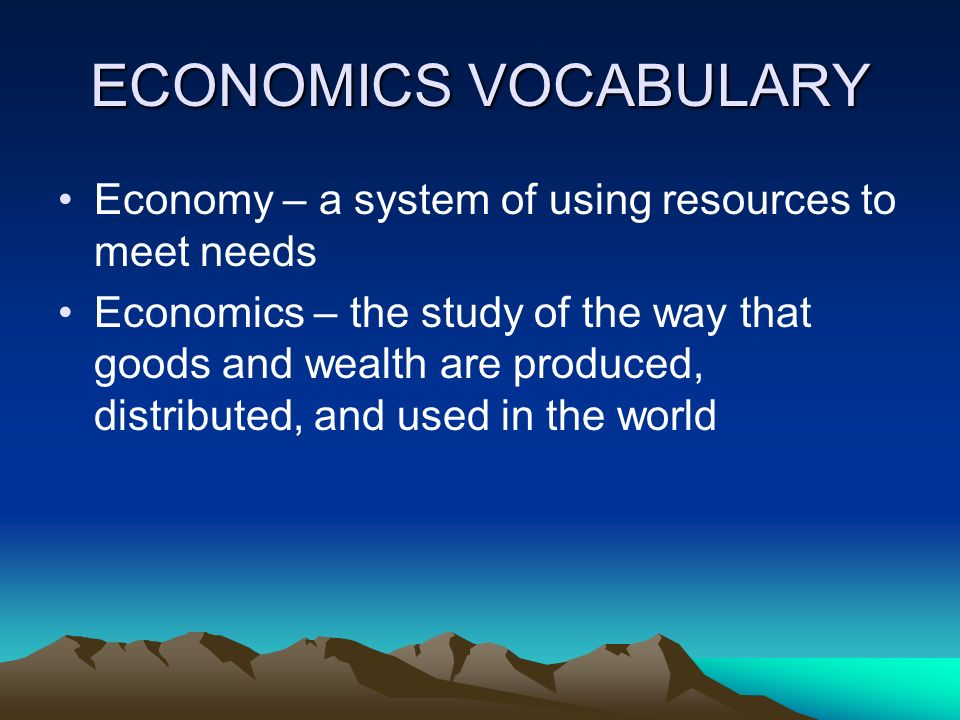 ECONOMICS VOCABULARY Economy – a system of using resources to meet needs.