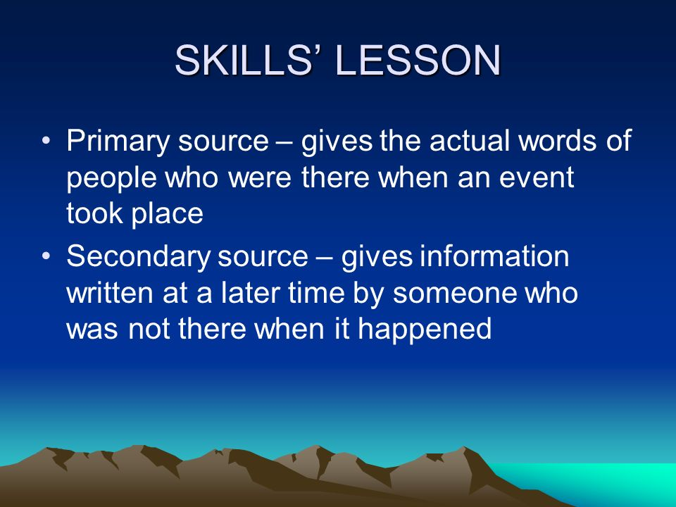 SKILLS' LESSON Primary source – gives the actual words of people who were there when an event took place.