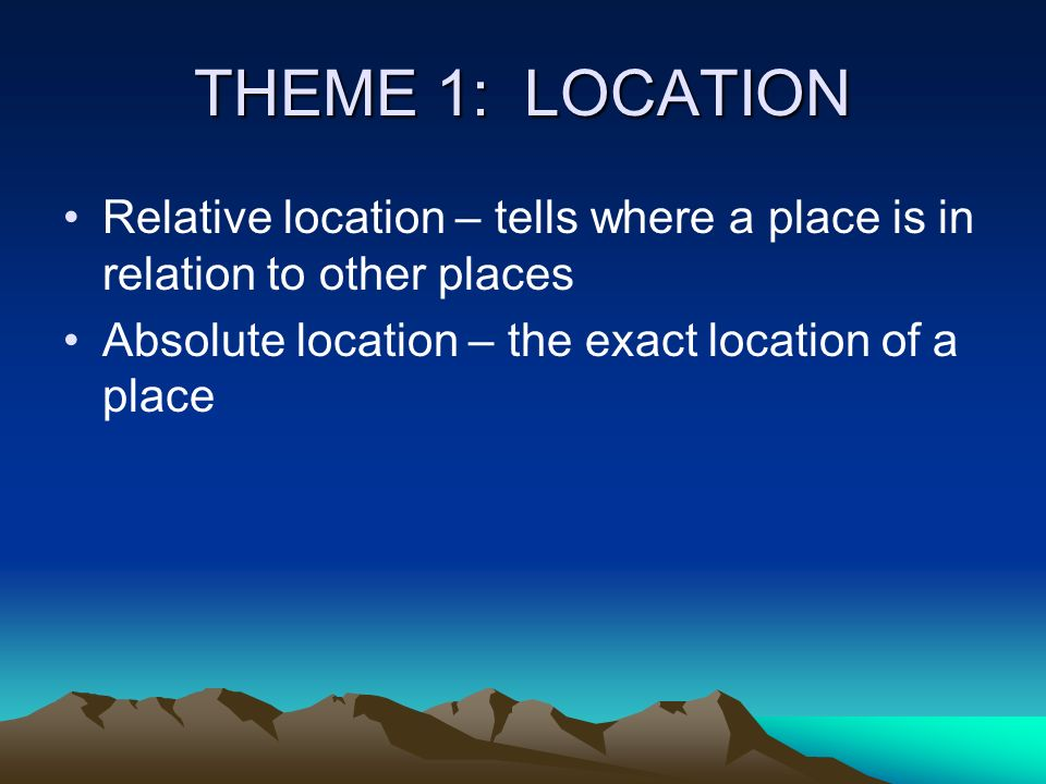THEME 1: LOCATION Relative location – tells where a place is in relation to other places.