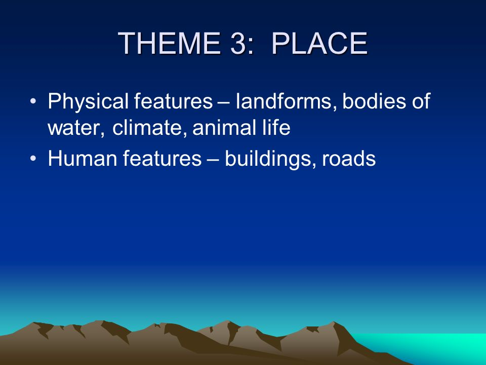 THEME 3: PLACE Physical features – landforms, bodies of water, climate, animal life.