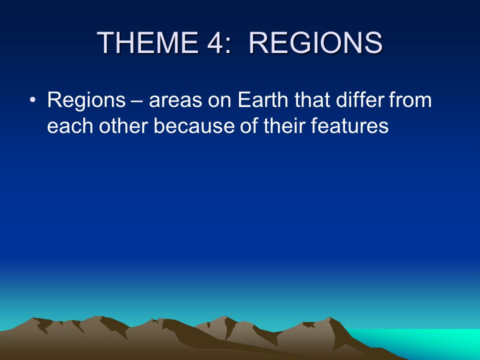 THEME 4: REGIONS Regions – areas on Earth that differ from each other because of their features