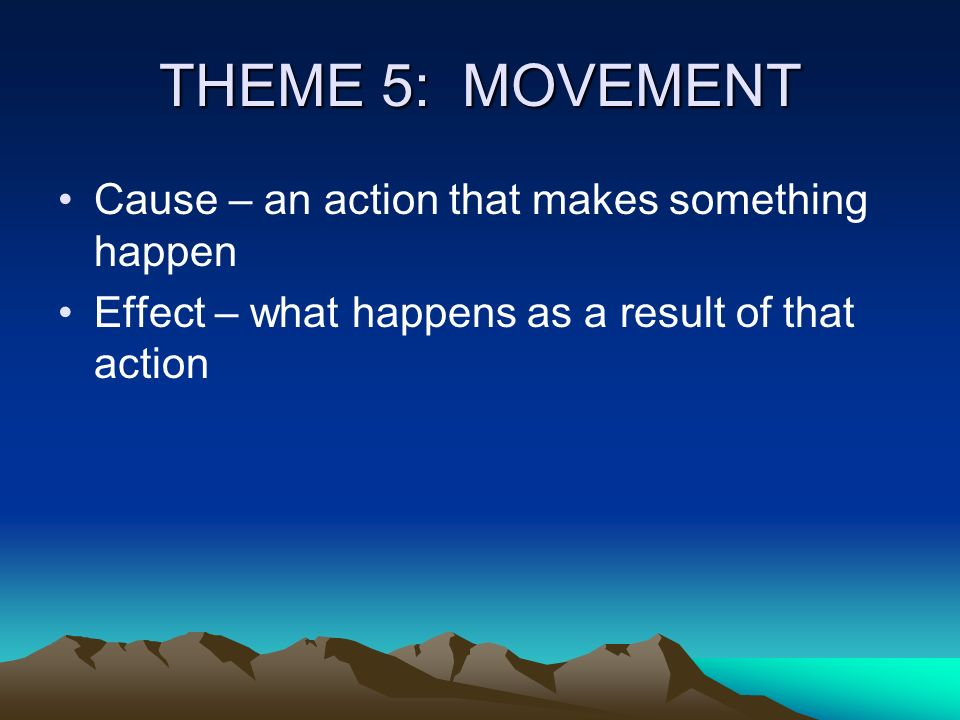 THEME 5: MOVEMENT Cause – an action that makes something happen