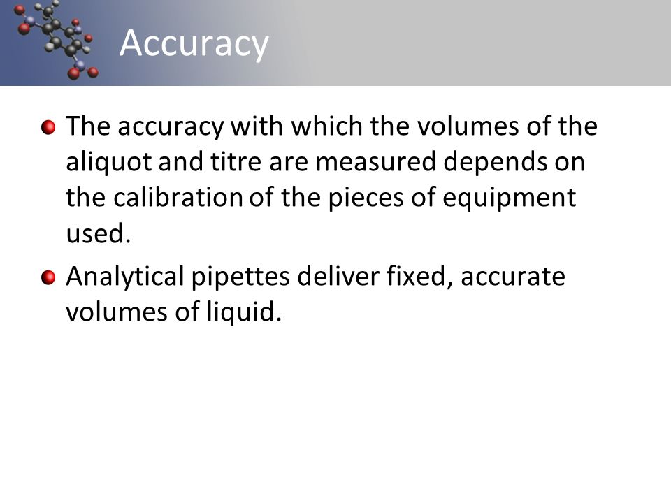 Accuracy The accuracy with which the volumes of the aliquot and titre are measured depends on the calibration of the pieces of equipment used.