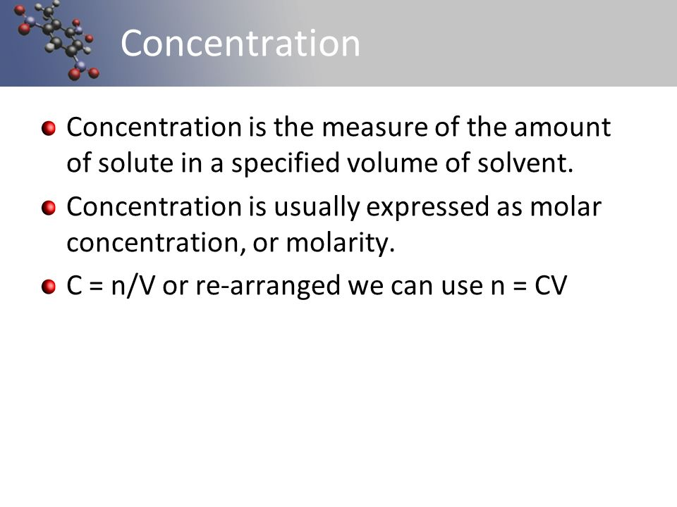 Concentration Concentration is the measure of the amount of solute in a specified volume of solvent.