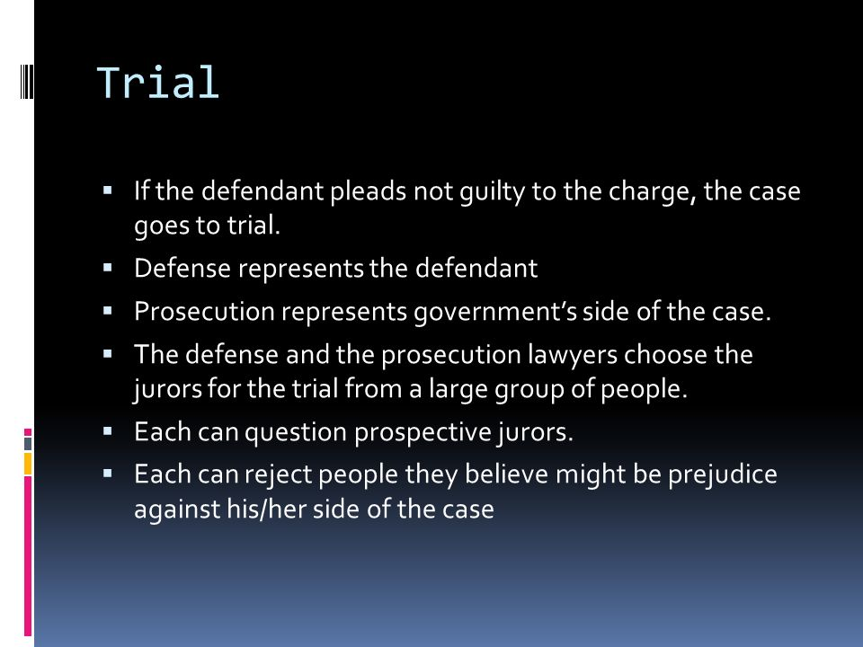 Trial If the defendant pleads not guilty to the charge, the case goes to trial. Defense represents the defendant.