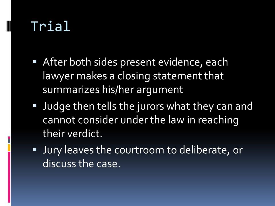 Trial After both sides present evidence, each lawyer makes a closing statement that summarizes his/her argument.