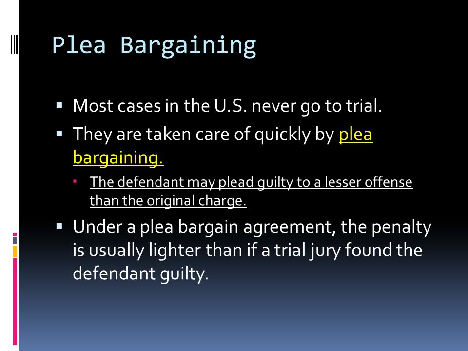 Plea Bargaining Most cases in the U.S. never go to trial.