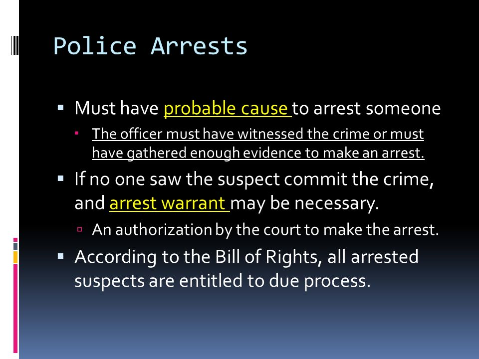 Police Arrests Must have probable cause to arrest someone