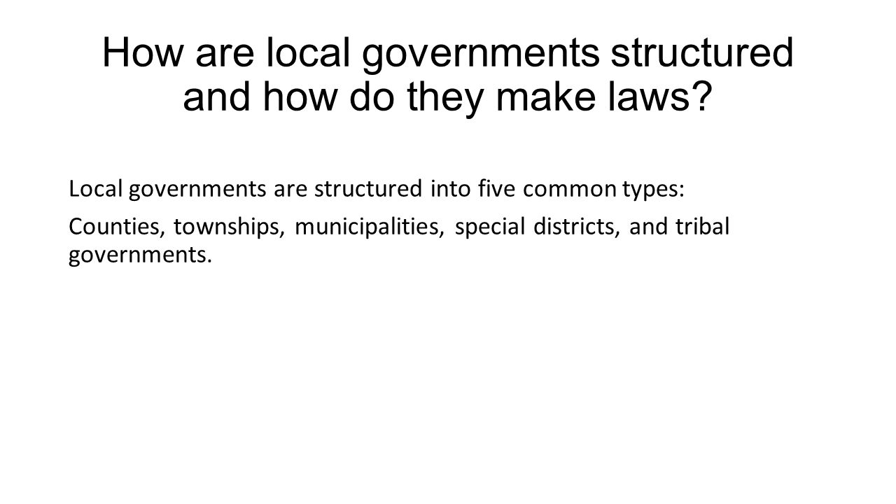 How are local governments structured and how do they make laws