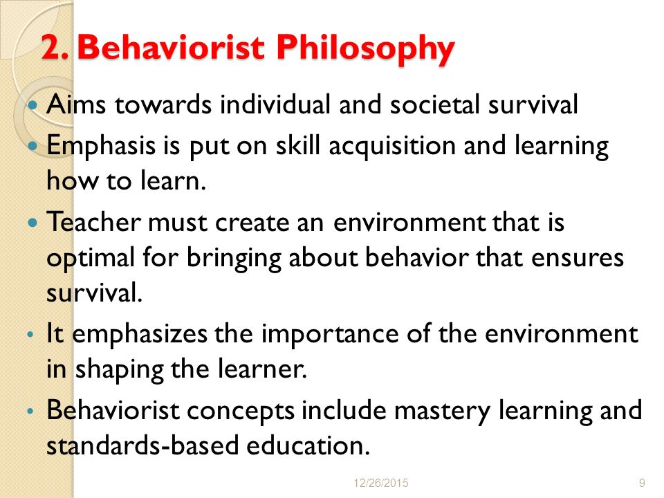behaviourism as a philosophy of education Behaviorism as a philosophy of education 1 behaviorism as a philosophy of education 2 behaviorism as a philosophy of education behaviorism is a branch of psychology that, when applied to a classroom setting, focuses on conditioning student behavior with various types of behavior reinforcements and consequences called operant conditioning.