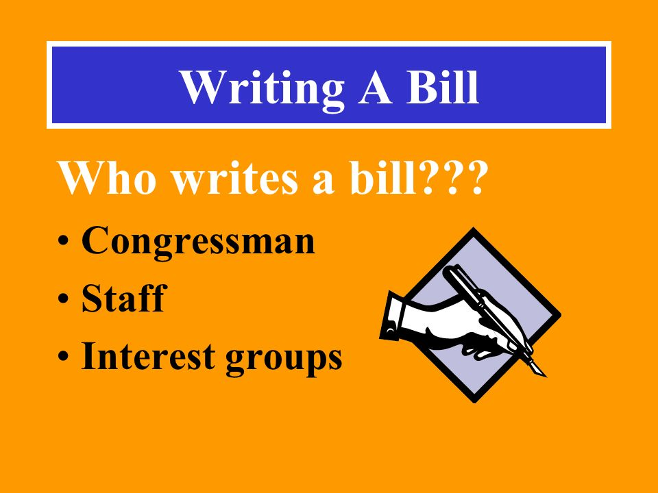 Writing A Bill Who writes a bill Congressman Staff Interest groups