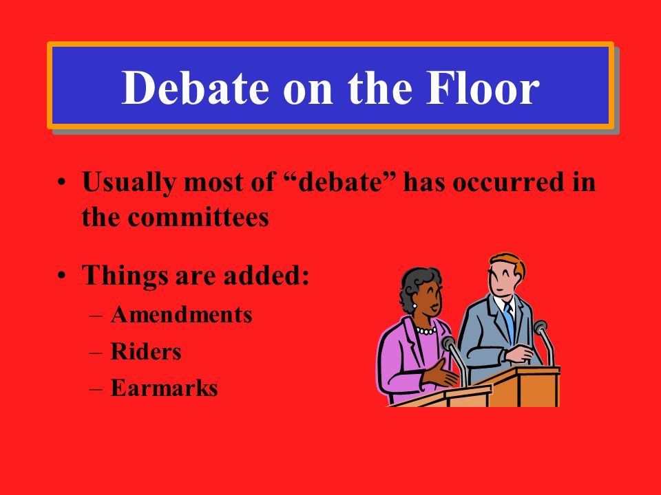 Debate on the Floor Usually most of debate has occurred in the committees. Things are added: Amendments.