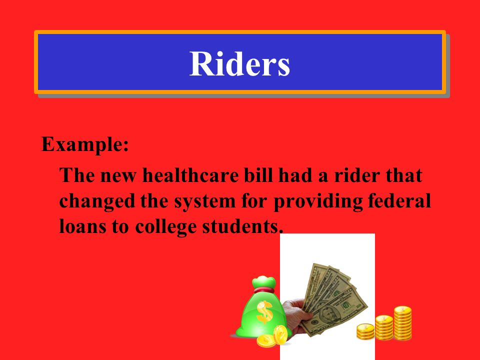 Riders Example: The new healthcare bill had a rider that changed the system for providing federal loans to college students.