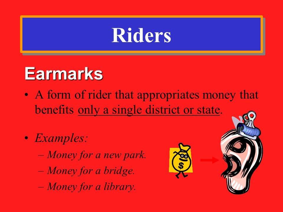 Riders Earmarks. A form of rider that appropriates money that benefits only a single district or state.
