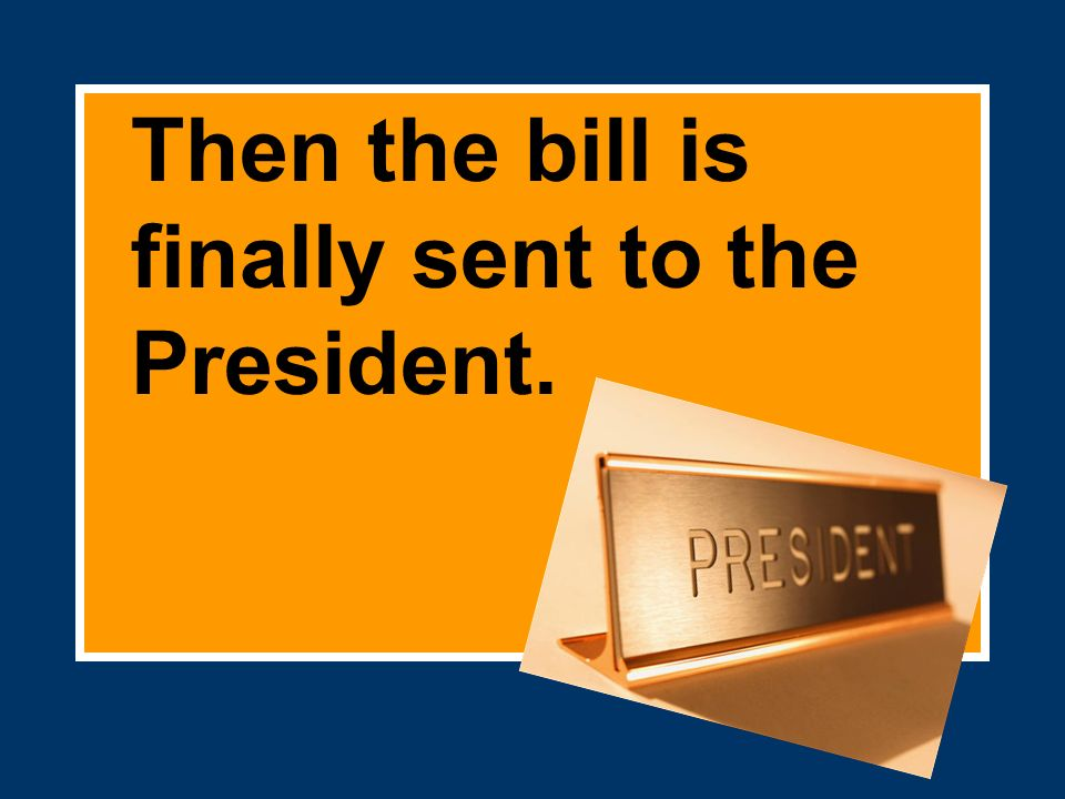 Then the bill is finally sent to the President.