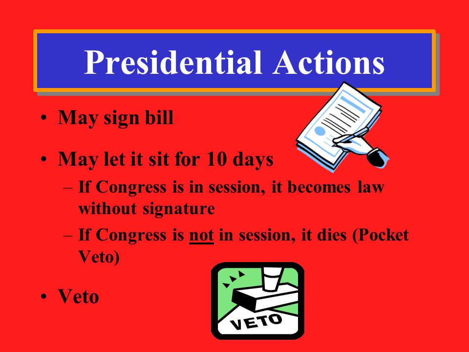 Presidential Actions May sign bill May let it sit for 10 days Veto