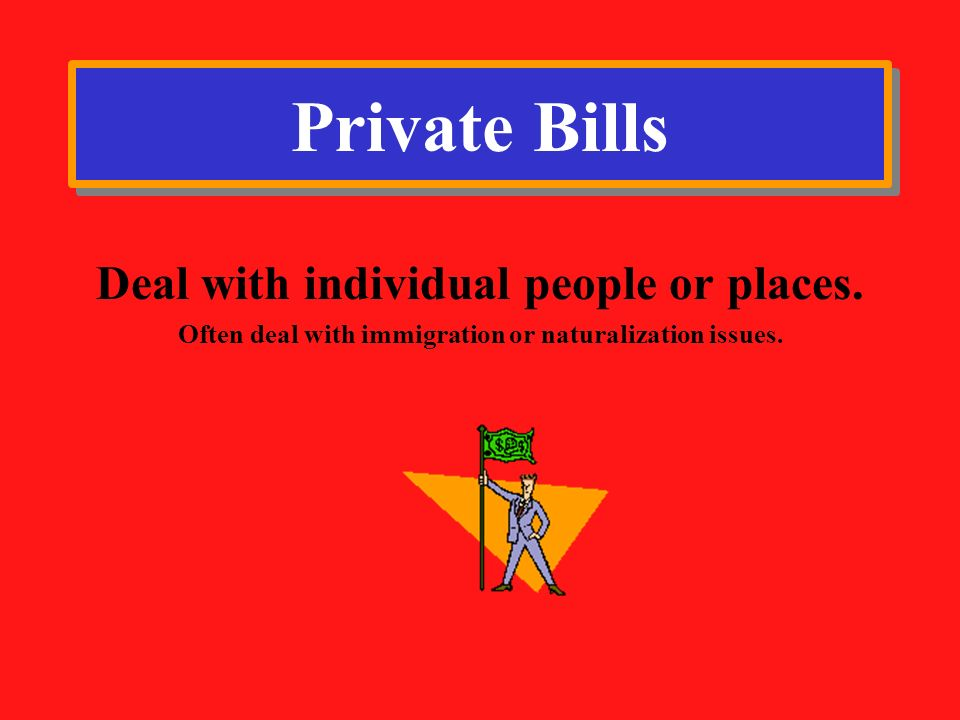 Private Bills Deal with individual people or places.