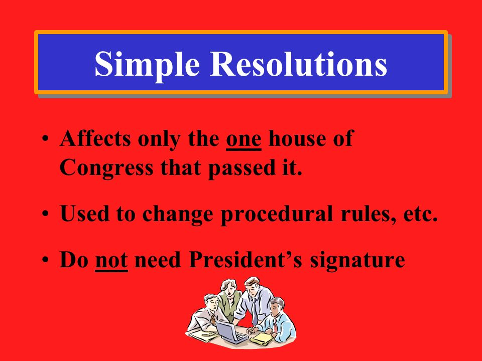 Simple Resolutions Affects only the one house of Congress that passed it. Used to change procedural rules, etc.