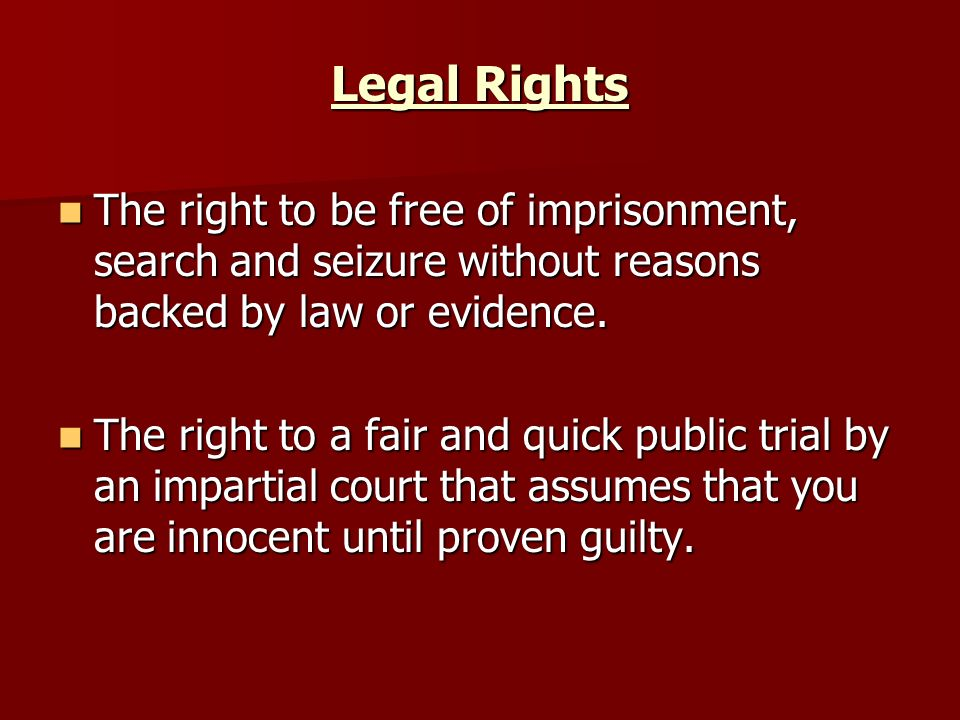 Legal Rights The right to be free of imprisonment, search and seizure without reasons backed by law or evidence.