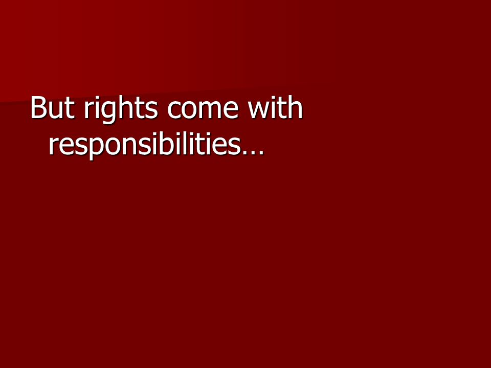 But rights come with responsibilities…