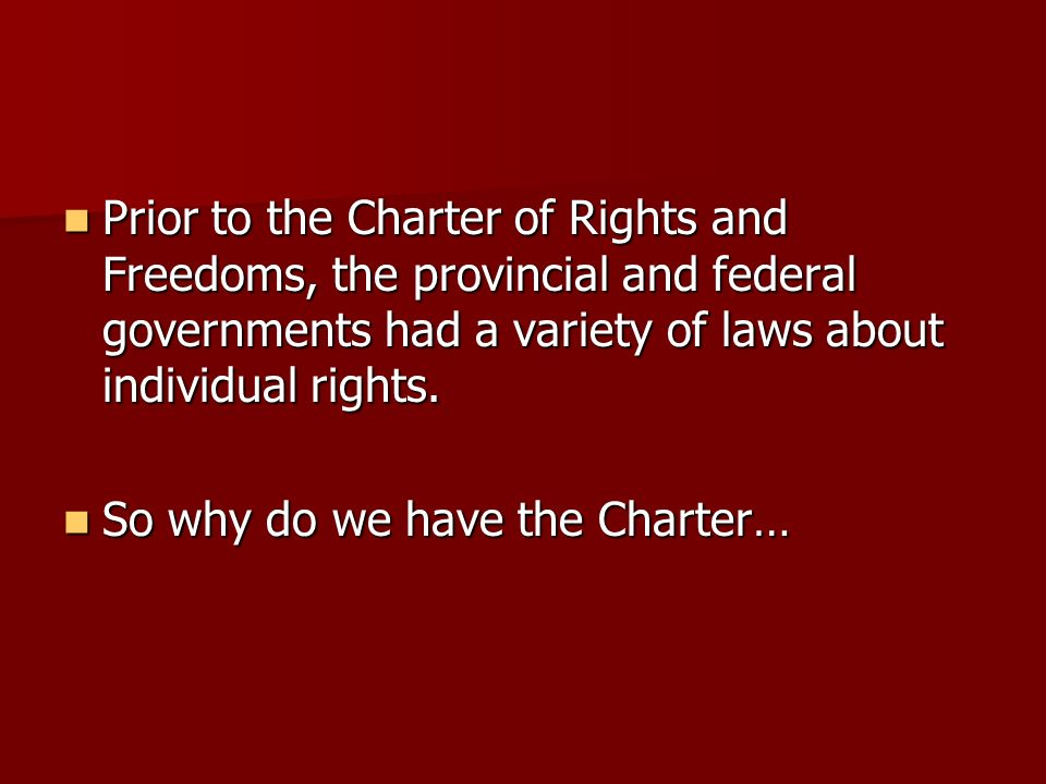 Prior to the Charter of Rights and Freedoms, the provincial and federal governments had a variety of laws about individual rights.