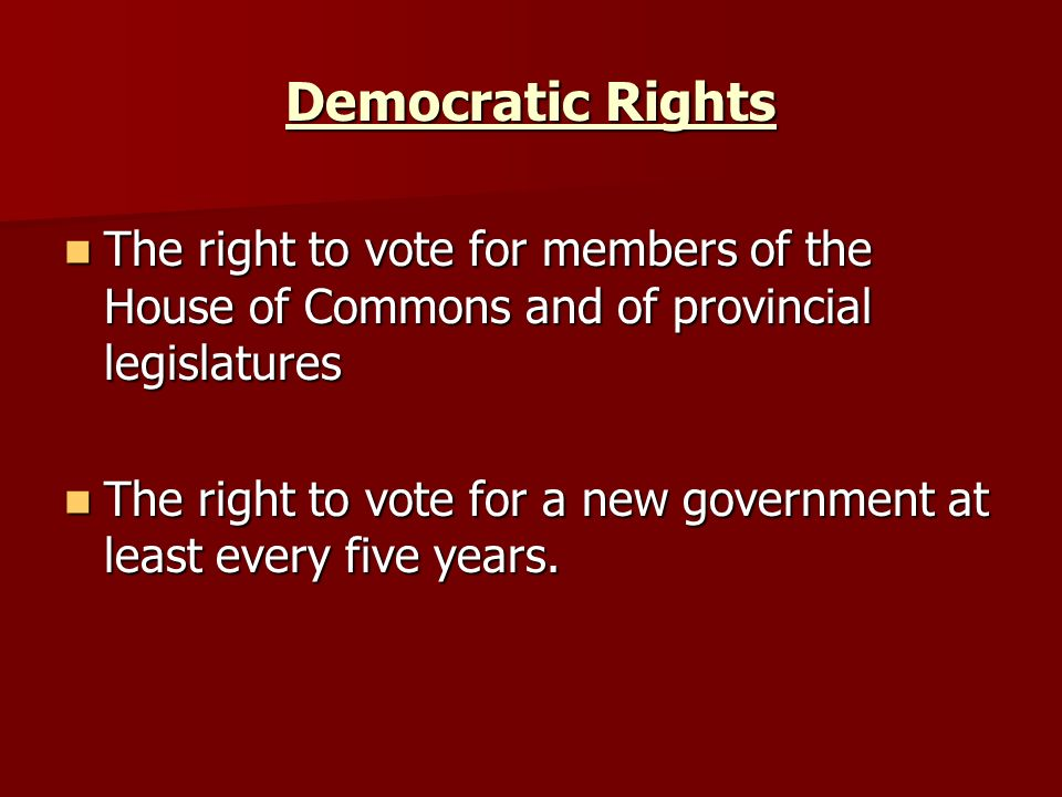 Democratic Rights The right to vote for members of the House of Commons and of provincial legislatures.