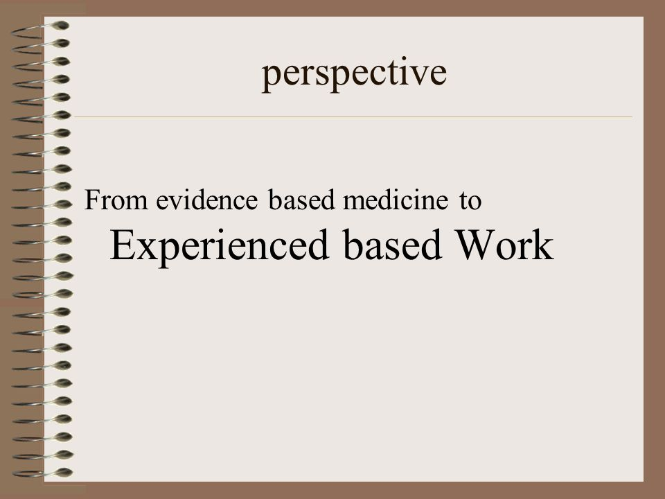 perspective From evidence based medicine to Experienced based Work
