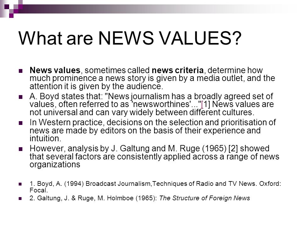 factors that determine news value But what makes news newsworthy there is a list of five factors, detailed below, which are considered when deciding if a story is newsworthy when an editor needs to decide whether to run with a particular story, s/he will ask how well the story meets each of these criteria.