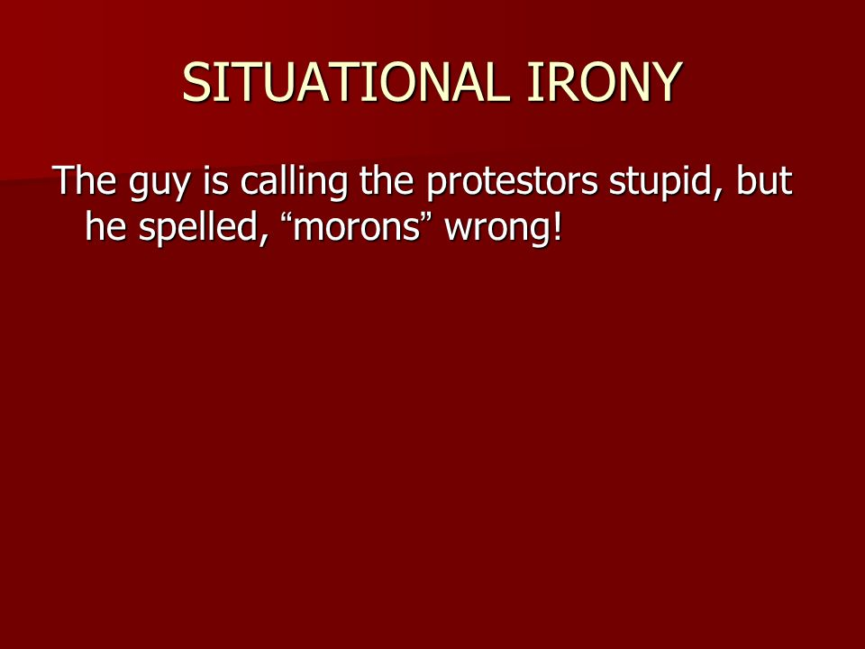SITUATIONAL IRONY The guy is calling the protestors stupid, but he spelled, morons wrong!