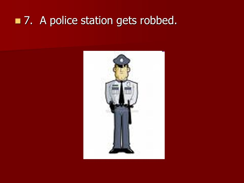 7. A police station gets robbed.