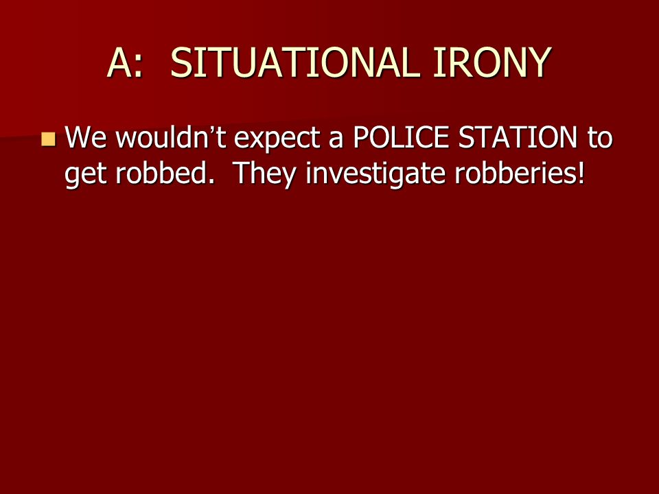 A: SITUATIONAL IRONY We wouldn't expect a POLICE STATION to get robbed.
