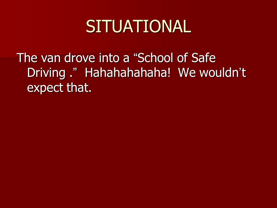 SITUATIONAL The van drove into a School of Safe Driving . Hahahahahaha.