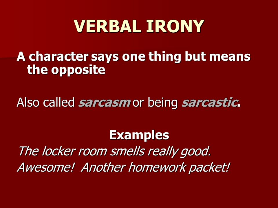 VERBAL IRONY A character says one thing but means the opposite