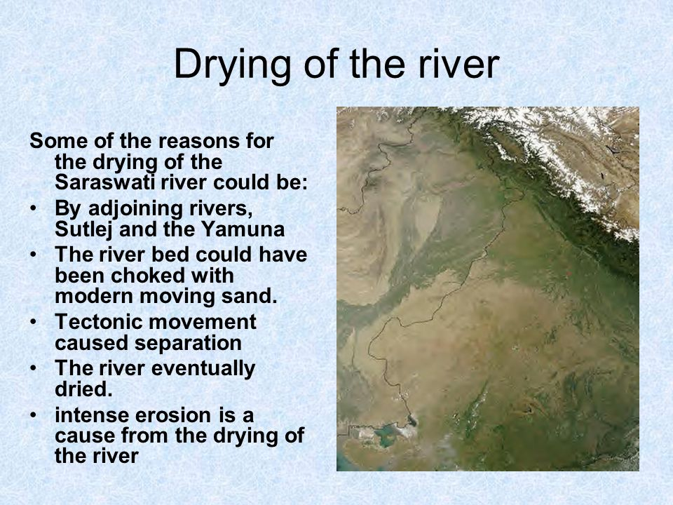 Drying of the river Some of the reasons for the drying of the Saraswati river could be: By adjoining rivers, Sutlej and the Yamuna.