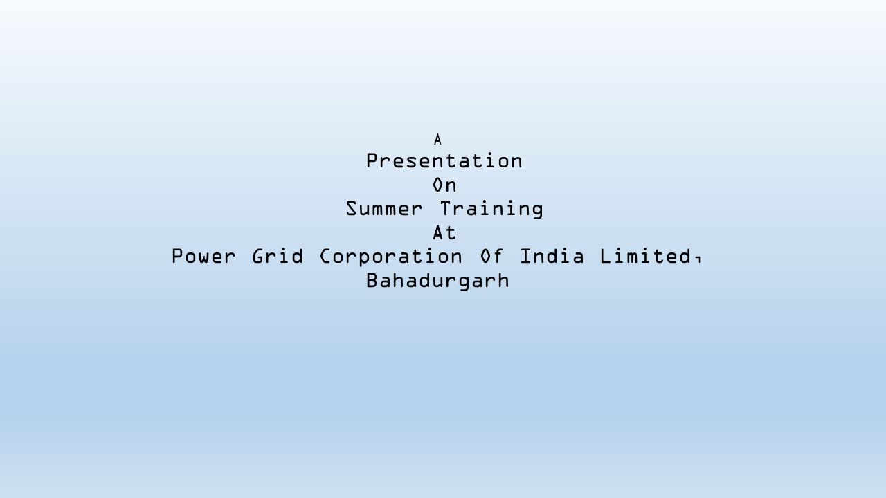 A Presentation On Summer Training At Power Grid Corporation Of India Limited, Bahadurgarh