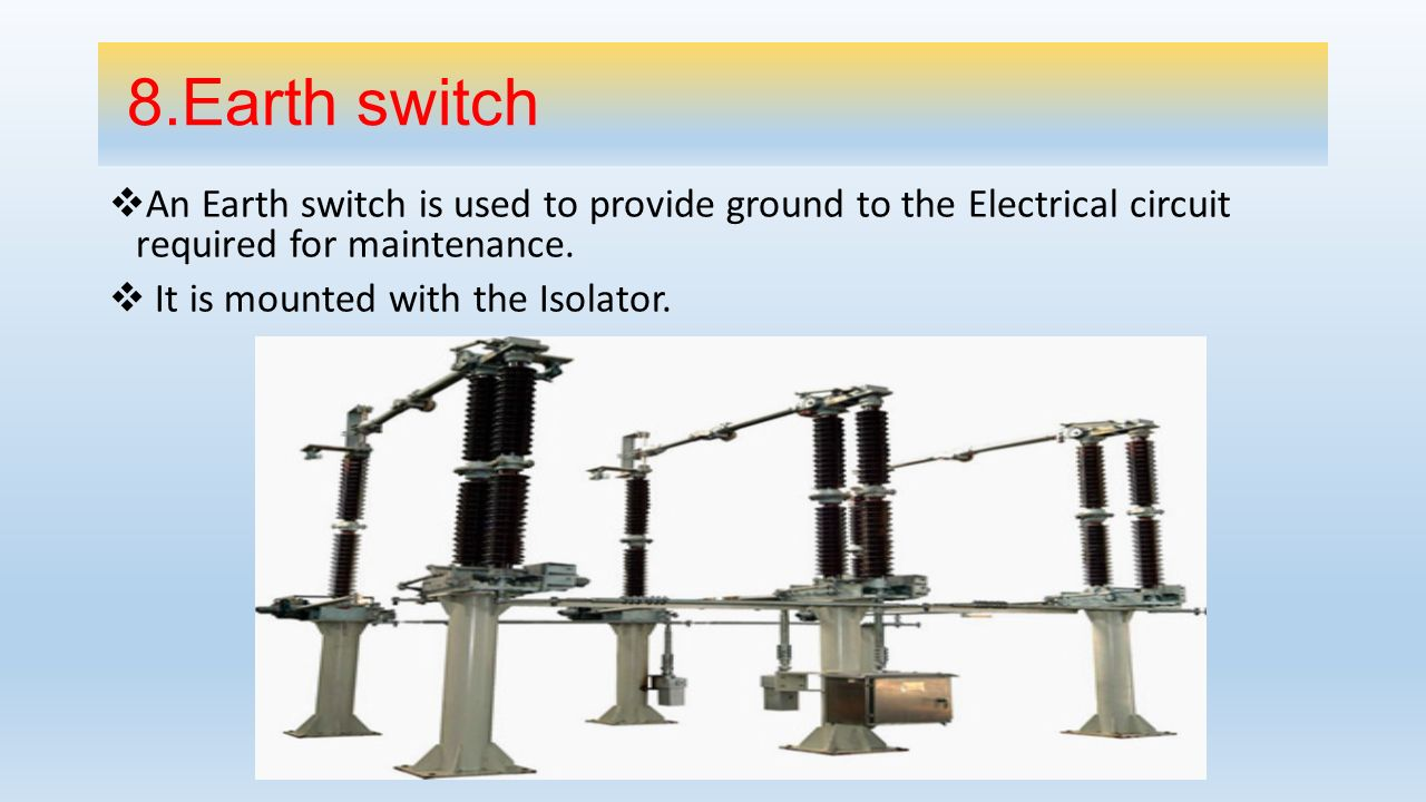 8.Earth switch An Earth switch is used to provide ground to the Electrical circuit required for maintenance.