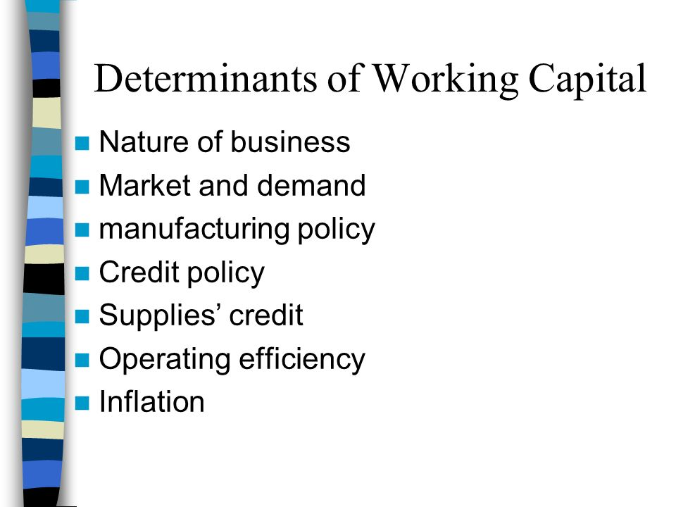 determinants of working capital management Determinants of working capital in financial management there is no set formula or rule to determine the requirement of working capital in a business there are large numbers of factors that could be the determinants of working capital in an organisation.