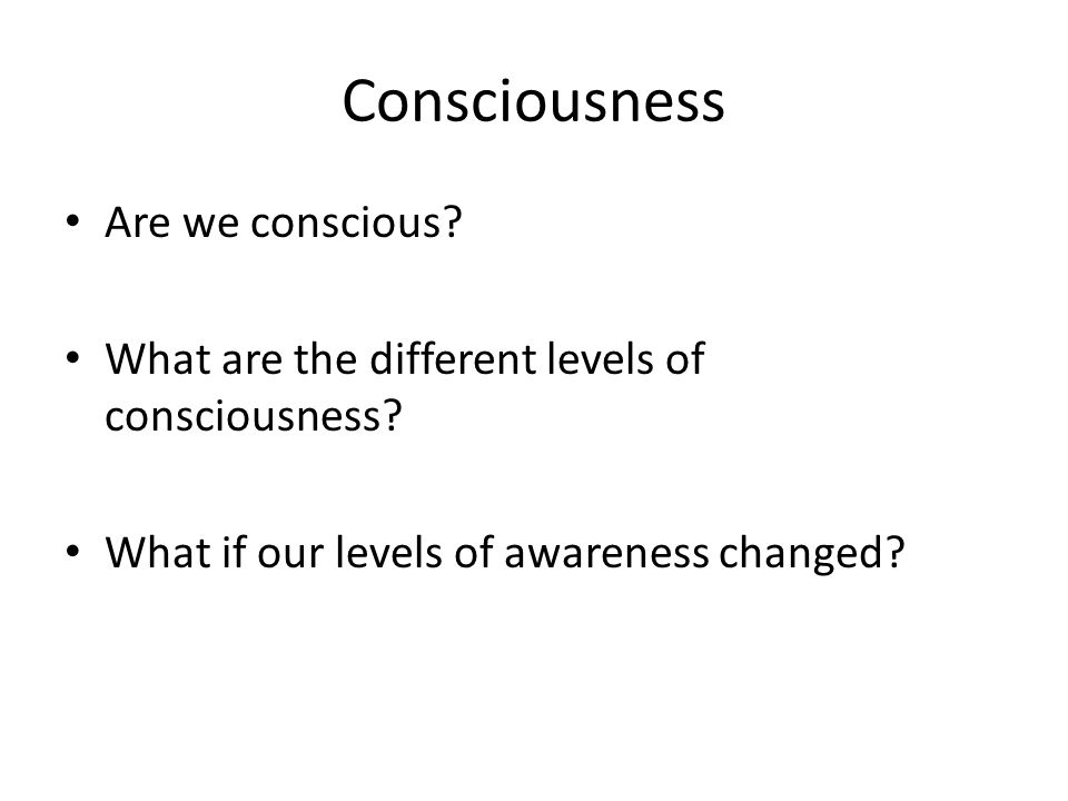 defining consciousness and the different levels of consciousness The four layers of consciousness are mind consciousness, sense consciousness,  and the intensity or the depth of attention is quite different on the two levels .