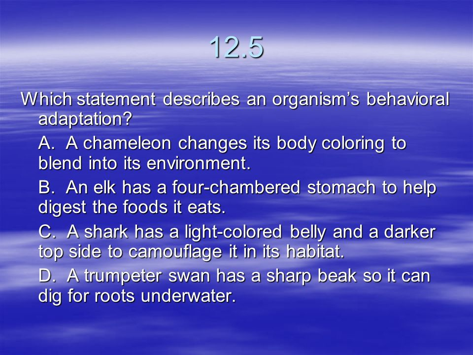 12.5 Which statement describes an organism's behavioral adaptation